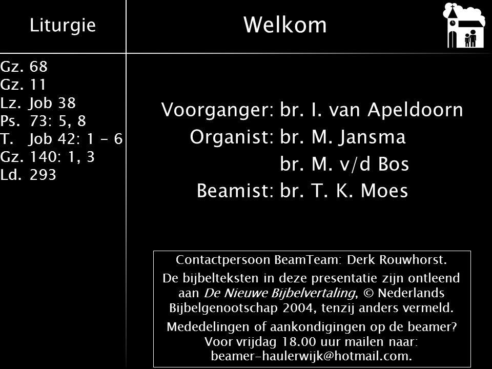 Liturgie Gz.68 Gz.11 Lz.Job 38 Ps.73: 5, 8 T.Job 42: 1 - 6 Gz.140: 1, 3 Ld.293 Voorganger:br. I. van Apeldoorn Organist:br. M. Jansma br. M. v/d Bos B