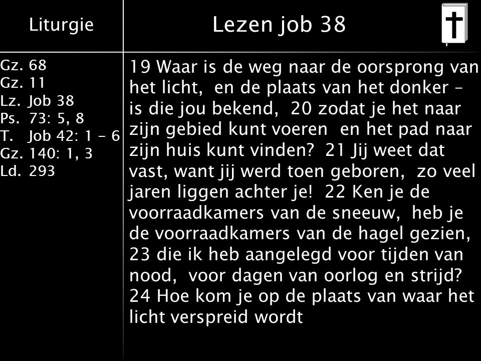 Liturgie Gz.68 Gz.11 Lz.Job 38 Ps.73: 5, 8 T.Job 42: 1 - 6 Gz.140: 1, 3 Ld.293 19 Waar is de weg naar de oorsprong van het licht, en de plaats van het donker – is die jou bekend, 20 zodat je het naar zijn gebied kunt voeren en het pad naar zijn huis kunt vinden.