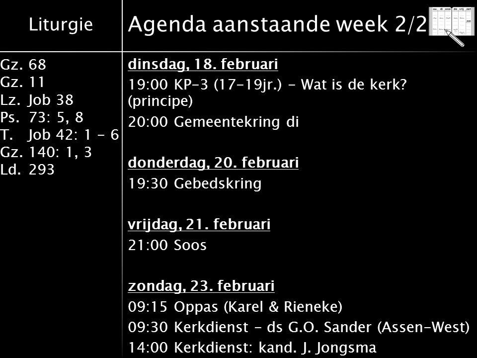 Liturgie Gz.68 Gz.11 Lz.Job 38 Ps.73: 5, 8 T.Job 42: 1 - 6 Gz.140: 1, 3 Ld.293 Agenda aanstaande week 2/2 dinsdag, 18. februari 19:00 KP-3 (17-19jr.)