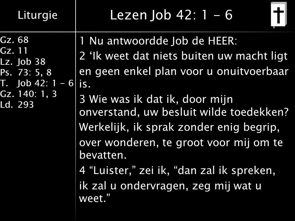 Liturgie Gz.68 Gz.11 Lz.Job 38 Ps.73: 5, 8 T.Job 42: 1 - 6 Gz.140: 1, 3 Ld.293 Lezen Job 42: 1 - 6 1 Nu antwoordde Job de HEER: 2 'Ik weet dat niets buiten uw macht ligt en geen enkel plan voor u onuitvoerbaar is.
