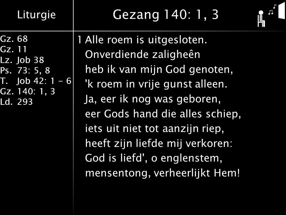 Liturgie Gz.68 Gz.11 Lz.Job 38 Ps.73: 5, 8 T.Job 42: 1 - 6 Gz.140: 1, 3 Ld.293 1Alle roem is uitgesloten. Onverdiende zaligheên heb ik van mijn God ge