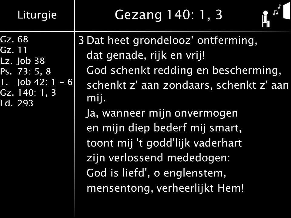 Liturgie Gz.68 Gz.11 Lz.Job 38 Ps.73: 5, 8 T.Job 42: 1 - 6 Gz.140: 1, 3 Ld.293 3Dat heet grondelooz' ontferming, dat genade, rijk en vrij! God schenkt