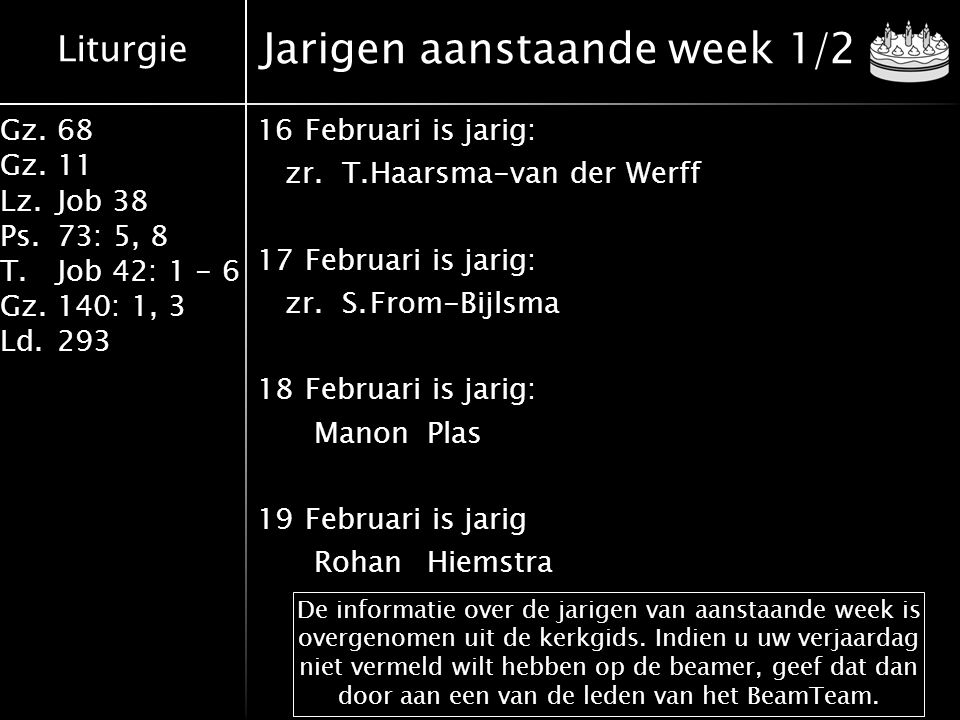 Liturgie Gz.68 Gz.11 Lz.Job 38 Ps.73: 5, 8 T.Job 42: 1 - 6 Gz.140: 1, 3 Ld.293 Jarigen aanstaande week 1/2 De informatie over de jarigen van aanstaande week is overgenomen uit de kerkgids.