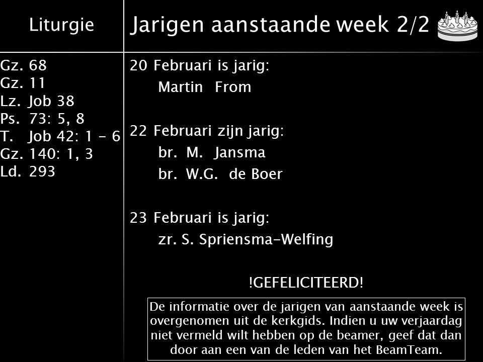 Liturgie Gz.68 Gz.11 Lz.Job 38 Ps.73: 5, 8 T.Job 42: 1 - 6 Gz.140: 1, 3 Ld.293 Jarigen aanstaande week 2/2 20Februari is jarig: MartinFrom 22Februari zijn jarig: br.M.Jansma br.W.G.de Boer 23Februari is jarig: zr.