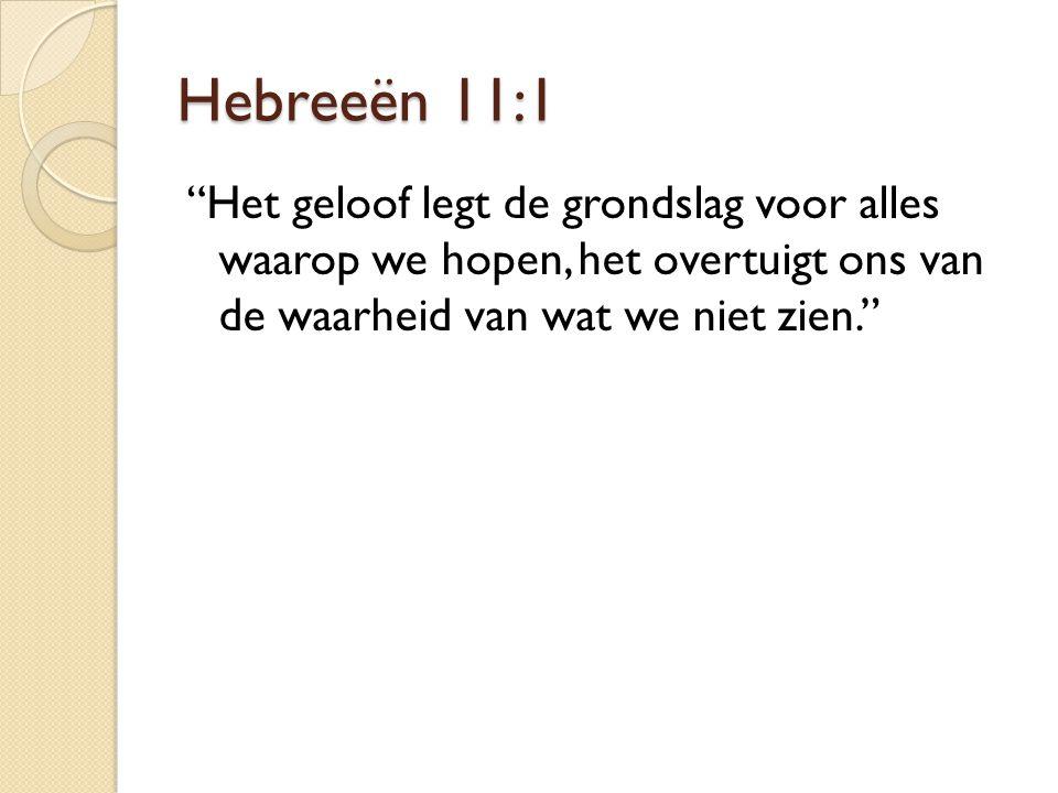 Hebreeën 11:1 Het geloof legt de grondslag voor alles waarop we hopen, het overtuigt ons van de waarheid van wat we niet zien.