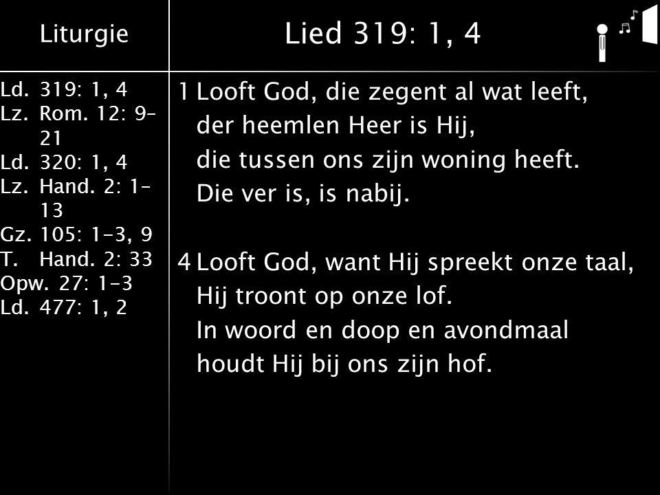 Liturgie Ld.319: 1, 4 Lz.Rom. 12: 9– 21 Ld.320: 1, 4 Lz.Hand. 2: 1– 13 Gz.105: 1-3, 9 T.Hand. 2: 33 Opw.27: 1-3 Ld.477: 1, 2 1Looft God, die zegent al