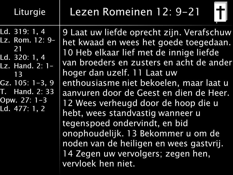 Liturgie Ld.319: 1, 4 Lz.Rom. 12: 9– 21 Ld.320: 1, 4 Lz.Hand. 2: 1– 13 Gz.105: 1-3, 9 T.Hand. 2: 33 Opw.27: 1-3 Ld.477: 1, 2 Lezen Romeinen 12: 9-21 9