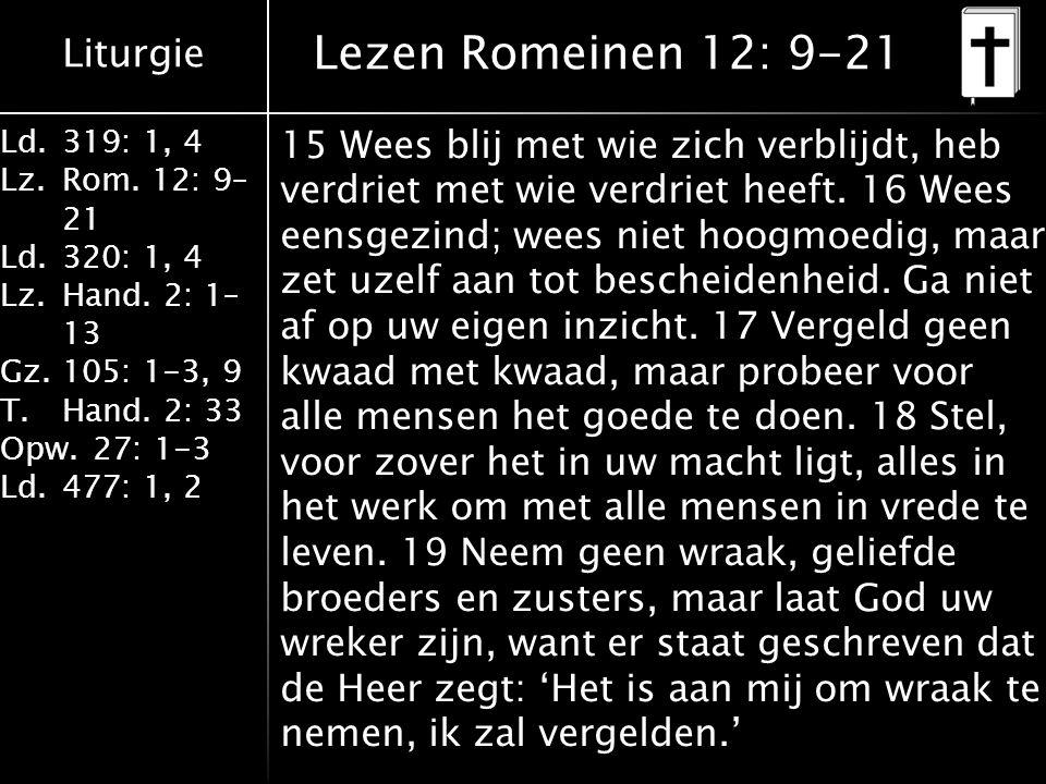 Liturgie Ld.319: 1, 4 Lz.Rom. 12: 9– 21 Ld.320: 1, 4 Lz.Hand. 2: 1– 13 Gz.105: 1-3, 9 T.Hand. 2: 33 Opw.27: 1-3 Ld.477: 1, 2 Lezen Romeinen 12: 9-21 1