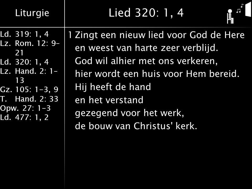 Liturgie Ld.319: 1, 4 Lz.Rom. 12: 9– 21 Ld.320: 1, 4 Lz.Hand. 2: 1– 13 Gz.105: 1-3, 9 T.Hand. 2: 33 Opw.27: 1-3 Ld.477: 1, 2 1Zingt een nieuw lied voo