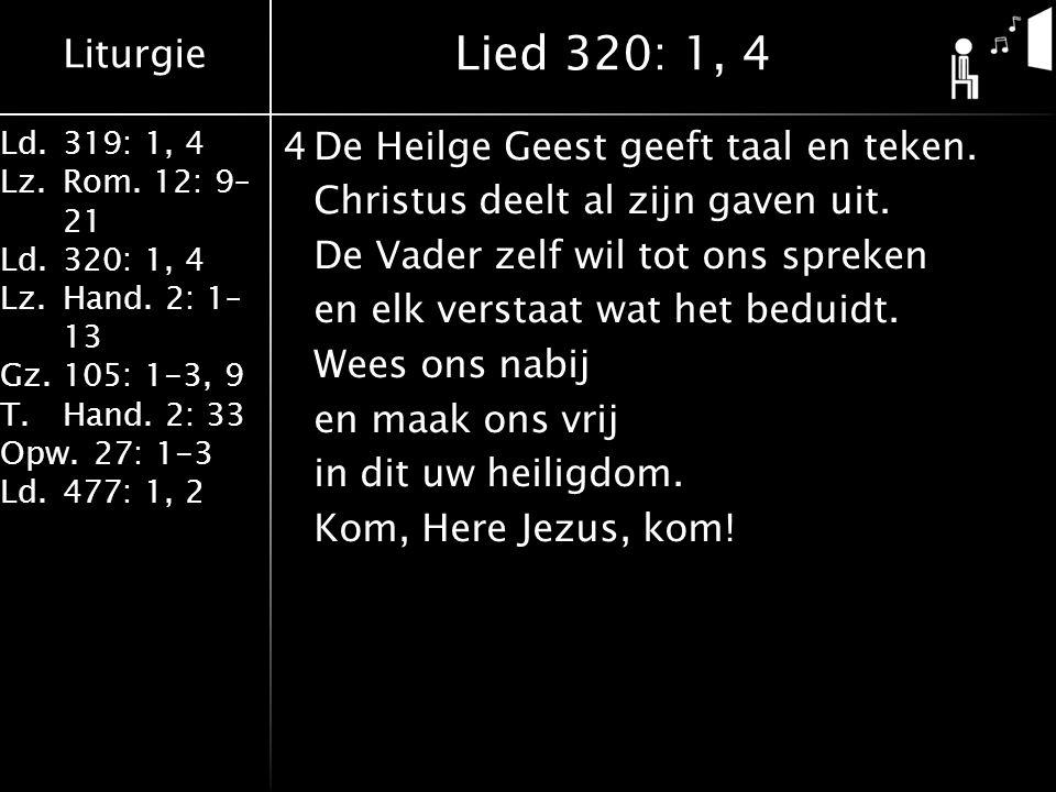 Liturgie Ld.319: 1, 4 Lz.Rom. 12: 9– 21 Ld.320: 1, 4 Lz.Hand. 2: 1– 13 Gz.105: 1-3, 9 T.Hand. 2: 33 Opw.27: 1-3 Ld.477: 1, 2 4De Heilge Geest geeft ta