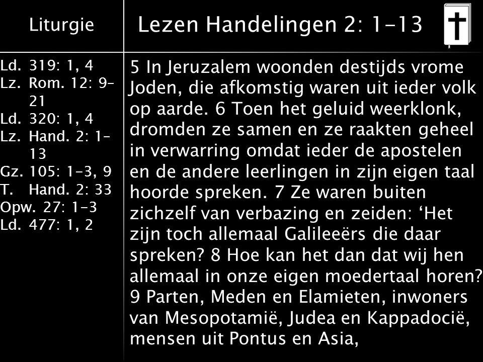 Liturgie Ld.319: 1, 4 Lz.Rom. 12: 9– 21 Ld.320: 1, 4 Lz.Hand. 2: 1– 13 Gz.105: 1-3, 9 T.Hand. 2: 33 Opw.27: 1-3 Ld.477: 1, 2 Lezen Handelingen 2: 1-13