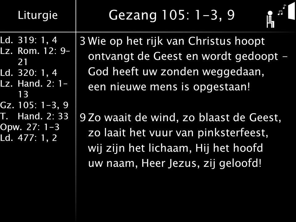 Liturgie Ld.319: 1, 4 Lz.Rom. 12: 9– 21 Ld.320: 1, 4 Lz.Hand. 2: 1– 13 Gz.105: 1-3, 9 T.Hand. 2: 33 Opw.27: 1-3 Ld.477: 1, 2 3Wie op het rijk van Chri