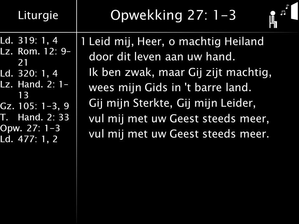 Liturgie Ld.319: 1, 4 Lz.Rom. 12: 9– 21 Ld.320: 1, 4 Lz.Hand. 2: 1– 13 Gz.105: 1-3, 9 T.Hand. 2: 33 Opw.27: 1-3 Ld.477: 1, 2 1Leid mij, Heer, o machti