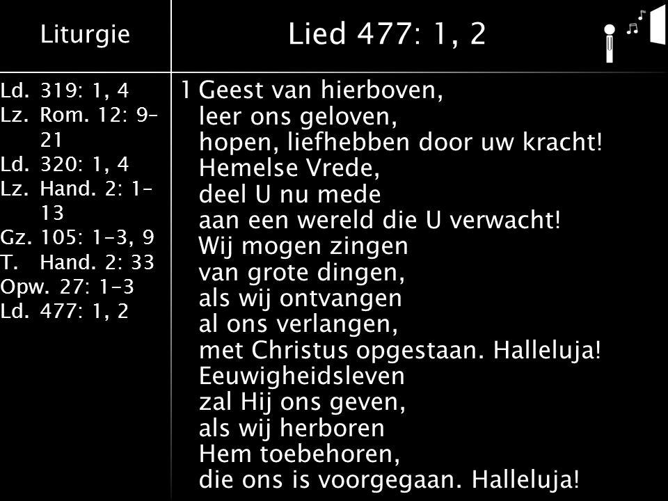 Liturgie Ld.319: 1, 4 Lz.Rom. 12: 9– 21 Ld.320: 1, 4 Lz.Hand. 2: 1– 13 Gz.105: 1-3, 9 T.Hand. 2: 33 Opw.27: 1-3 Ld.477: 1, 2 1Geest van hierboven, lee