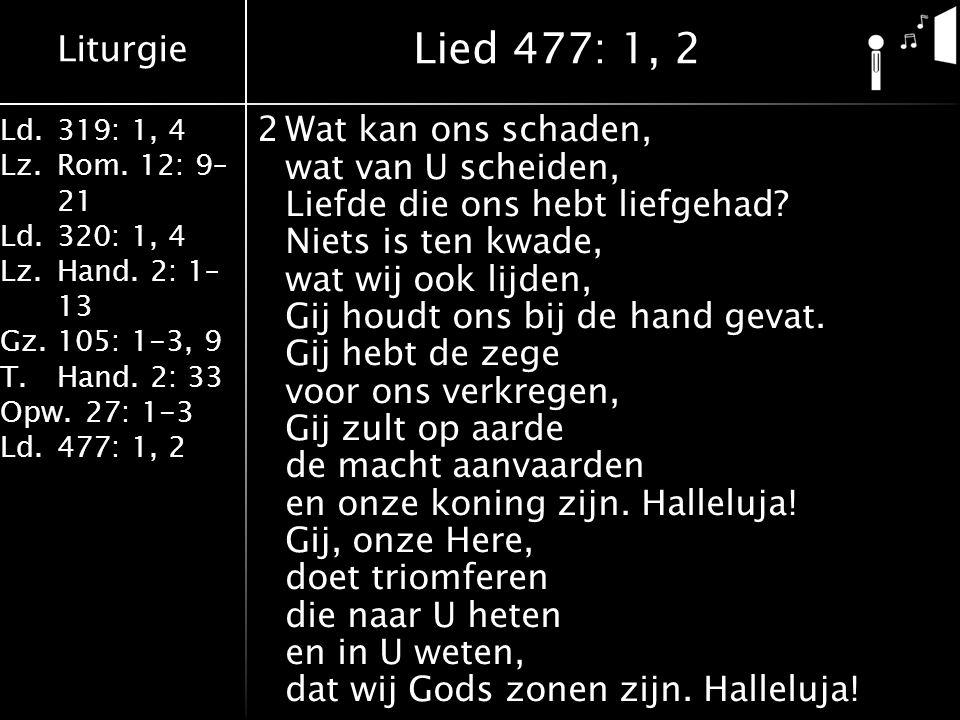 Liturgie Ld.319: 1, 4 Lz.Rom. 12: 9– 21 Ld.320: 1, 4 Lz.Hand. 2: 1– 13 Gz.105: 1-3, 9 T.Hand. 2: 33 Opw.27: 1-3 Ld.477: 1, 2 2Wat kan ons schaden, wat
