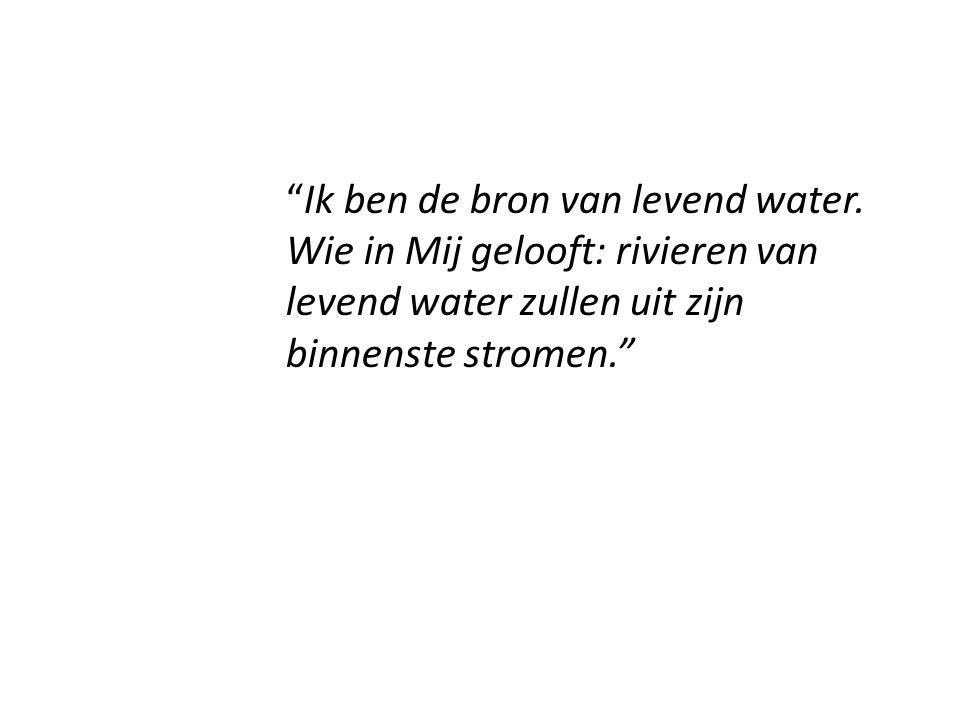 """""""Ik ben de bron van levend water. Wie in Mij gelooft: rivieren van levend water zullen uit zijn binnenste stromen."""""""