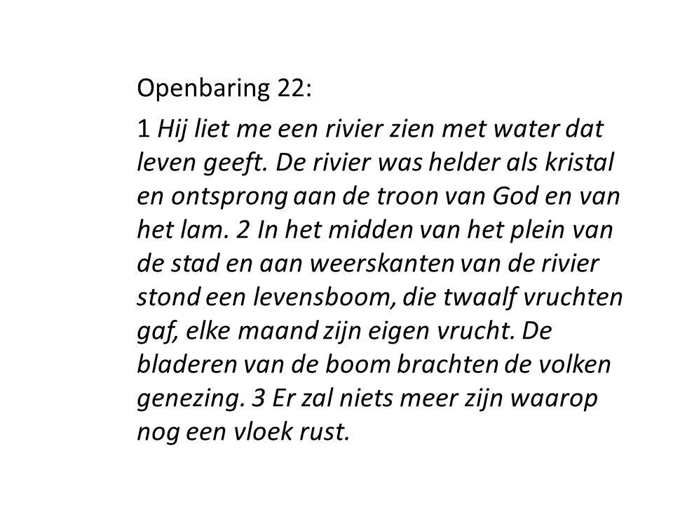 Openbaring 22: 1 Hij liet me een rivier zien met water dat leven geeft. De rivier was helder als kristal en ontsprong aan de troon van God en van het