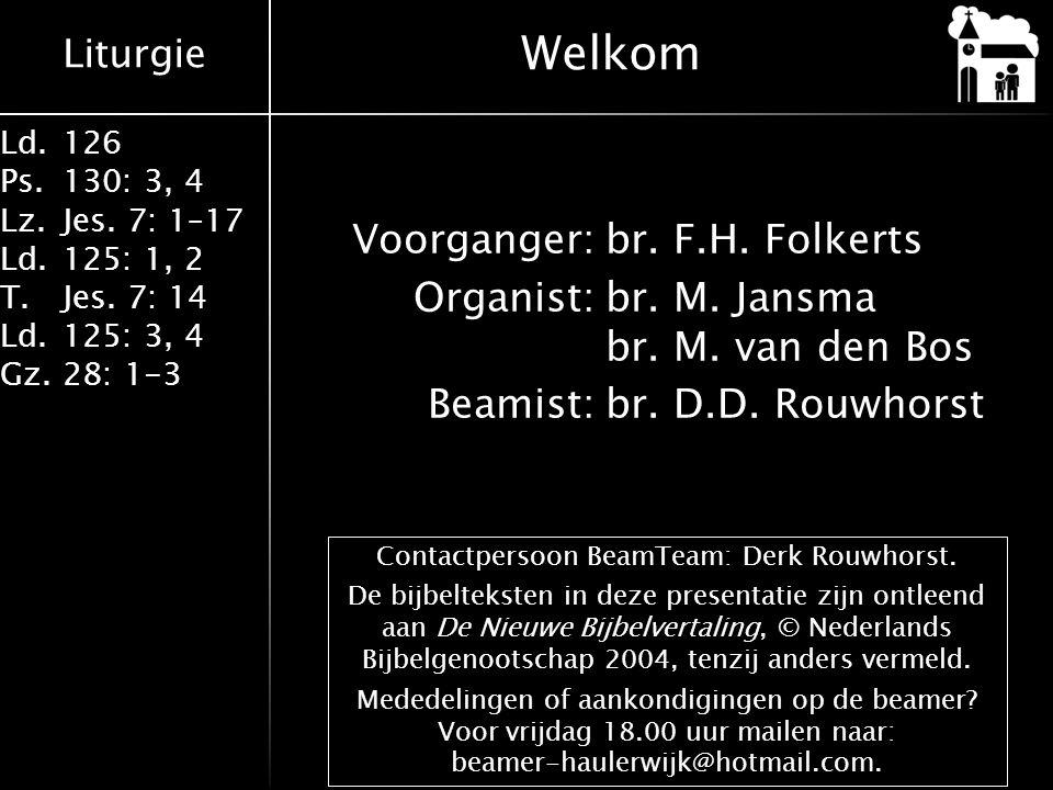 Liturgie Ld.126 Ps.130: 3, 4 Lz.Jes. 7: 1–17 Ld.125: 1, 2 T.Jes. 7: 14 Ld.125: 3, 4 Gz.28: 1-3 Voorganger:br. F.H. Folkerts Organist:br. M. Jansma br.