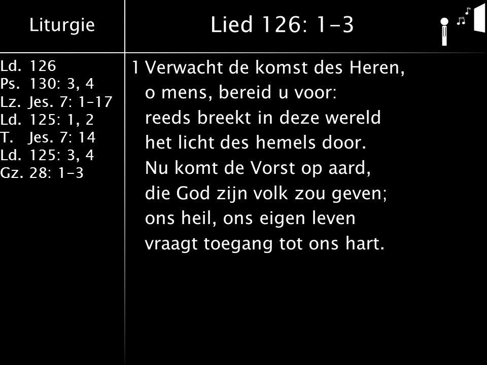 Liturgie Ld.126 Ps.130: 3, 4 Lz.Jes. 7: 1–17 Ld.125: 1, 2 T.Jes. 7: 14 Ld.125: 3, 4 Gz.28: 1-3 1Verwacht de komst des Heren, o mens, bereid u voor: re