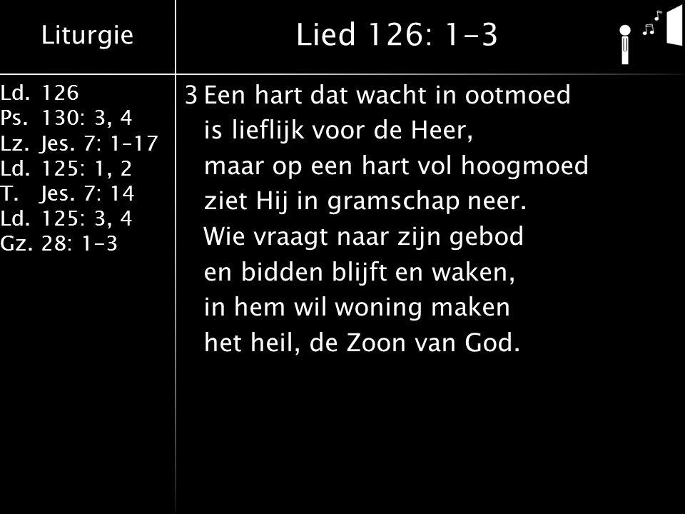 Liturgie Ld.126 Ps.130: 3, 4 Lz.Jes. 7: 1–17 Ld.125: 1, 2 T.Jes. 7: 14 Ld.125: 3, 4 Gz.28: 1-3 3Een hart dat wacht in ootmoed is lieflijk voor de Heer