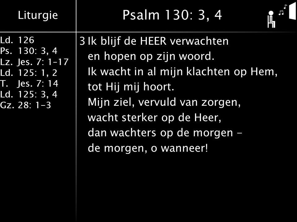 Liturgie Ld.126 Ps.130: 3, 4 Lz.Jes. 7: 1–17 Ld.125: 1, 2 T.Jes. 7: 14 Ld.125: 3, 4 Gz.28: 1-3 3Ik blijf de HEER verwachten en hopen op zijn woord. Ik