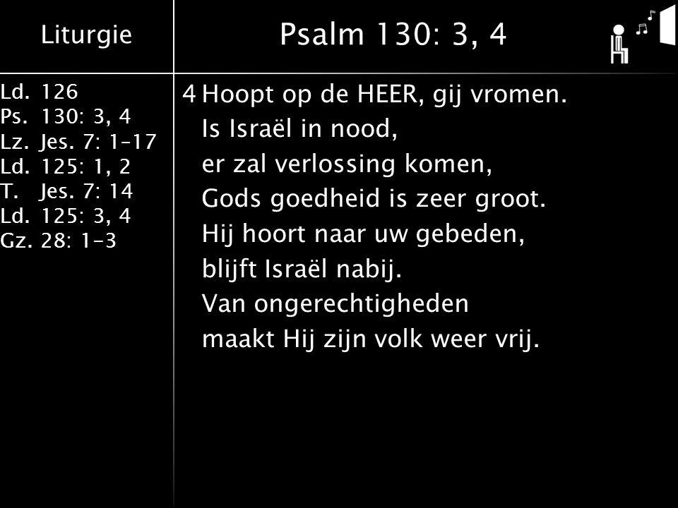 Liturgie Ld.126 Ps.130: 3, 4 Lz.Jes. 7: 1–17 Ld.125: 1, 2 T.Jes. 7: 14 Ld.125: 3, 4 Gz.28: 1-3 4Hoopt op de HEER, gij vromen. Is Israël in nood, er za
