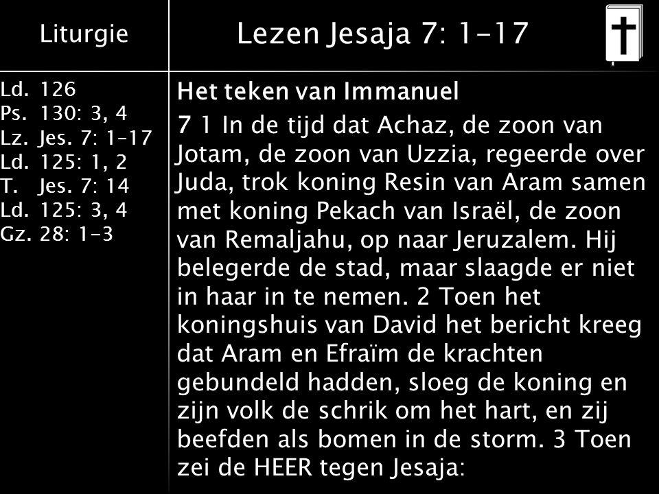 Liturgie Ld.126 Ps.130: 3, 4 Lz.Jes. 7: 1–17 Ld.125: 1, 2 T.Jes. 7: 14 Ld.125: 3, 4 Gz.28: 1-3 Lezen Jesaja 7: 1-17 Het teken van Immanuel 7 1 In de t