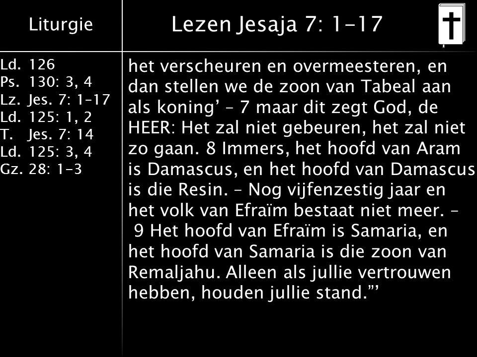 Liturgie Ld.126 Ps.130: 3, 4 Lz.Jes. 7: 1–17 Ld.125: 1, 2 T.Jes. 7: 14 Ld.125: 3, 4 Gz.28: 1-3 Lezen Jesaja 7: 1-17 het verscheuren en overmeesteren,