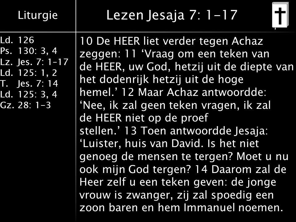 Liturgie Ld.126 Ps.130: 3, 4 Lz.Jes. 7: 1–17 Ld.125: 1, 2 T.Jes. 7: 14 Ld.125: 3, 4 Gz.28: 1-3 Lezen Jesaja 7: 1-17 10 De HEER liet verder tegen Achaz