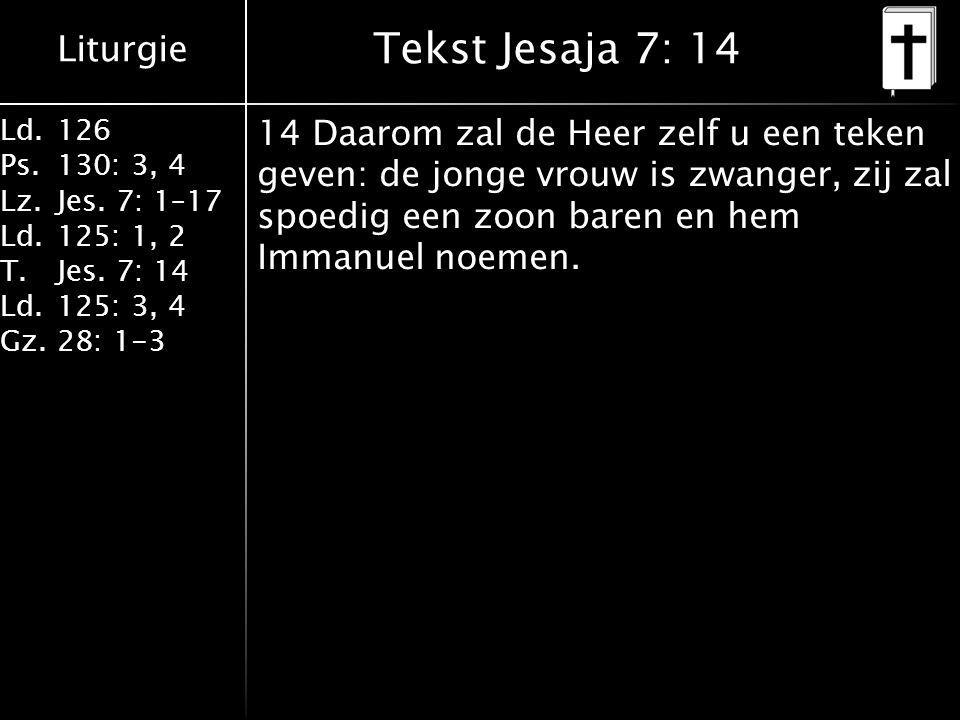 Liturgie Ld.126 Ps.130: 3, 4 Lz.Jes. 7: 1–17 Ld.125: 1, 2 T.Jes. 7: 14 Ld.125: 3, 4 Gz.28: 1-3 Tekst Jesaja 7: 14 14 Daarom zal de Heer zelf u een tek