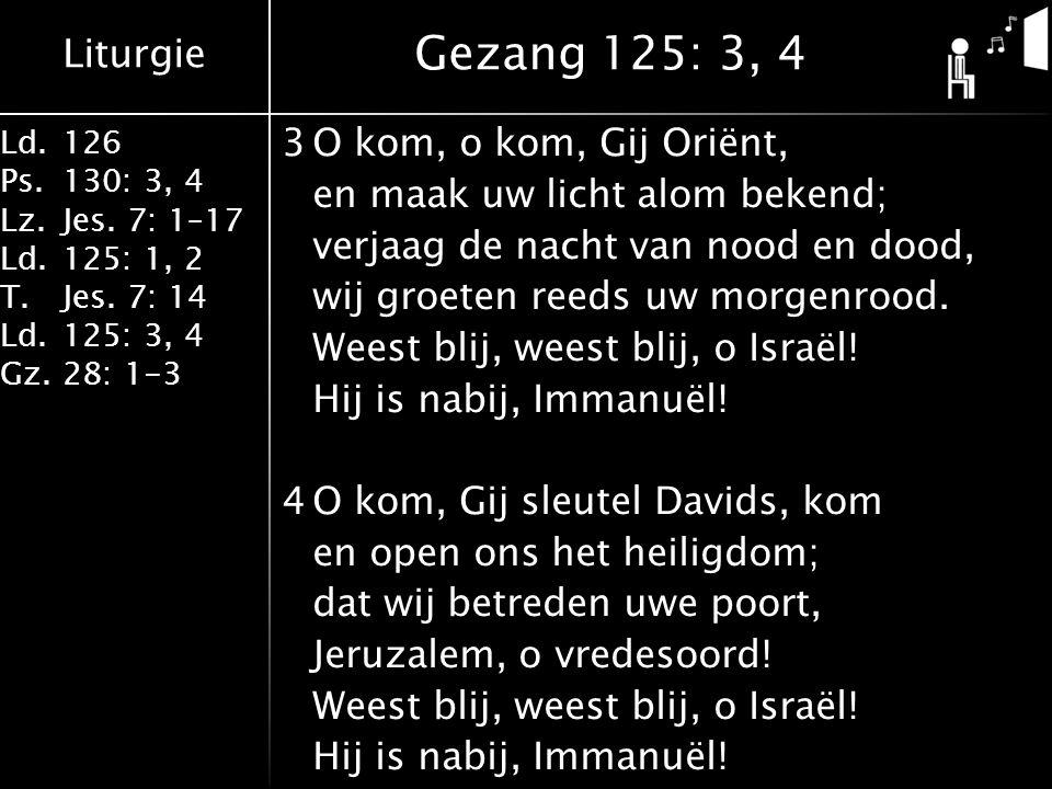 Liturgie Ld.126 Ps.130: 3, 4 Lz.Jes. 7: 1–17 Ld.125: 1, 2 T.Jes. 7: 14 Ld.125: 3, 4 Gz.28: 1-3 3O kom, o kom, Gij Oriënt, en maak uw licht alom bekend