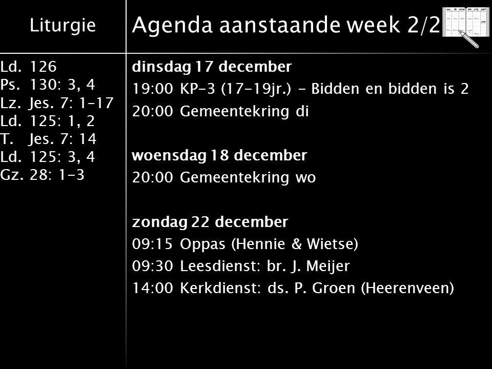 Liturgie Ld.126 Ps.130: 3, 4 Lz.Jes. 7: 1–17 Ld.125: 1, 2 T.Jes. 7: 14 Ld.125: 3, 4 Gz.28: 1-3 Agenda aanstaande week 2/2 dinsdag 17 december 19:00KP-