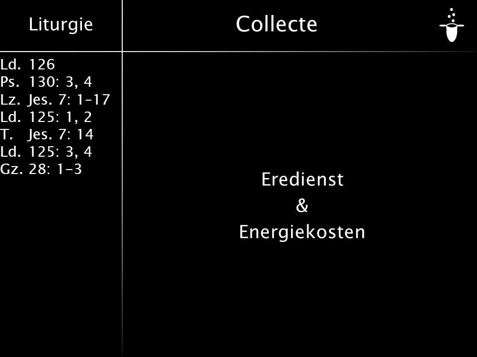 Liturgie Ld.126 Ps.130: 3, 4 Lz.Jes. 7: 1–17 Ld.125: 1, 2 T.Jes. 7: 14 Ld.125: 3, 4 Gz.28: 1-3 Collecte Eredienst & Energiekosten