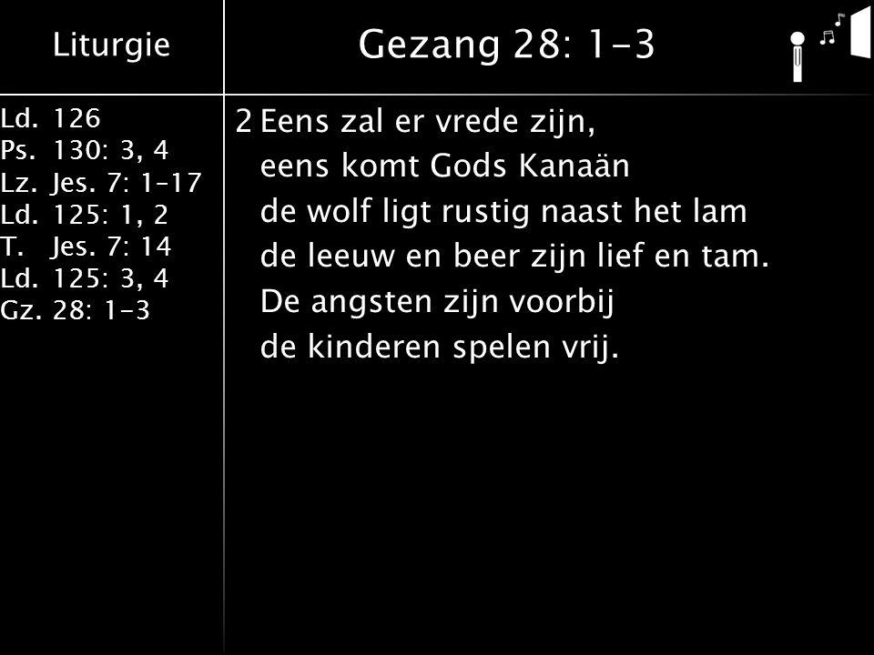 Liturgie Ld.126 Ps.130: 3, 4 Lz.Jes. 7: 1–17 Ld.125: 1, 2 T.Jes. 7: 14 Ld.125: 3, 4 Gz.28: 1-3 2Eens zal er vrede zijn, eens komt Gods Kanaän de wolf