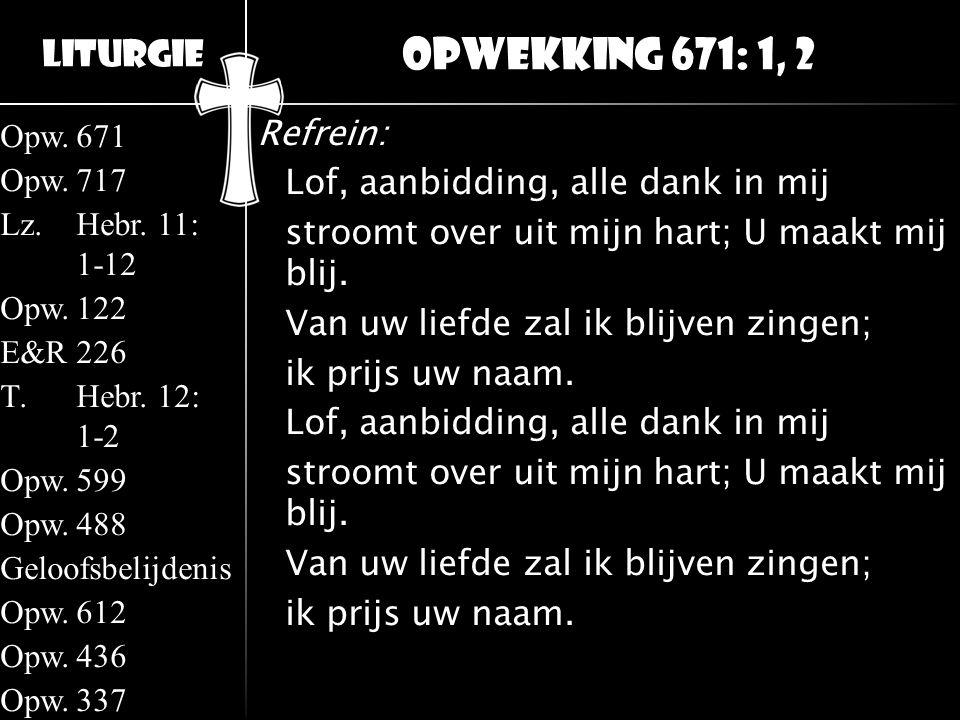 Liturgie Opw.671 Opw.717 Lz.Hebr. 11: 1-12 Opw.122 E&R226 T.Hebr. 12: 1-2 Opw.599 Opw.488 Geloofsbelijdenis Opw.612 Opw.436 Opw.337 Refrein: Lof, aanb