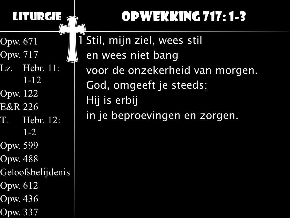 Liturgie Opw.671 Opw.717 Lz.Hebr. 11: 1-12 Opw.122 E&R226 T.Hebr. 12: 1-2 Opw.599 Opw.488 Geloofsbelijdenis Opw.612 Opw.436 Opw.337 1Stil, mijn ziel,