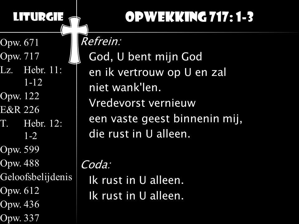 Liturgie Opw.671 Opw.717 Lz.Hebr. 11: 1-12 Opw.122 E&R226 T.Hebr. 12: 1-2 Opw.599 Opw.488 Geloofsbelijdenis Opw.612 Opw.436 Opw.337 Refrein: God, U be