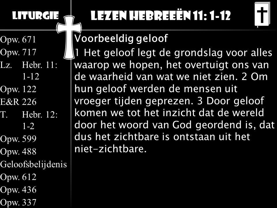 Liturgie Opw.671 Opw.717 Lz.Hebr. 11: 1-12 Opw.122 E&R226 T.Hebr. 12: 1-2 Opw.599 Opw.488 Geloofsbelijdenis Opw.612 Opw.436 Opw.337 Lezen Hebreeën 11: