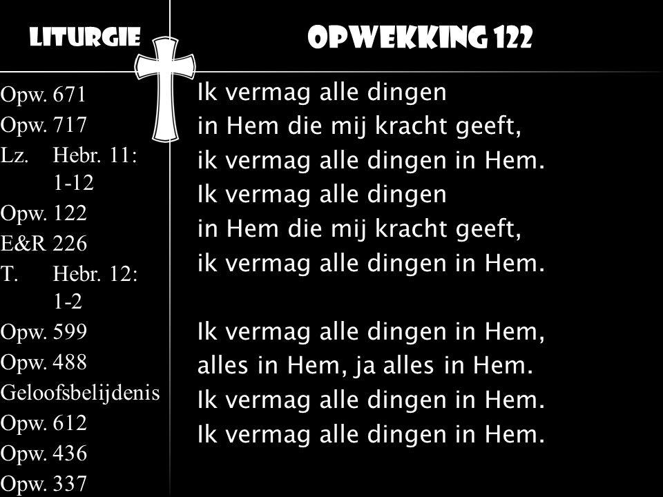 Liturgie Opw.671 Opw.717 Lz.Hebr. 11: 1-12 Opw.122 E&R226 T.Hebr. 12: 1-2 Opw.599 Opw.488 Geloofsbelijdenis Opw.612 Opw.436 Opw.337 Ik vermag alle din