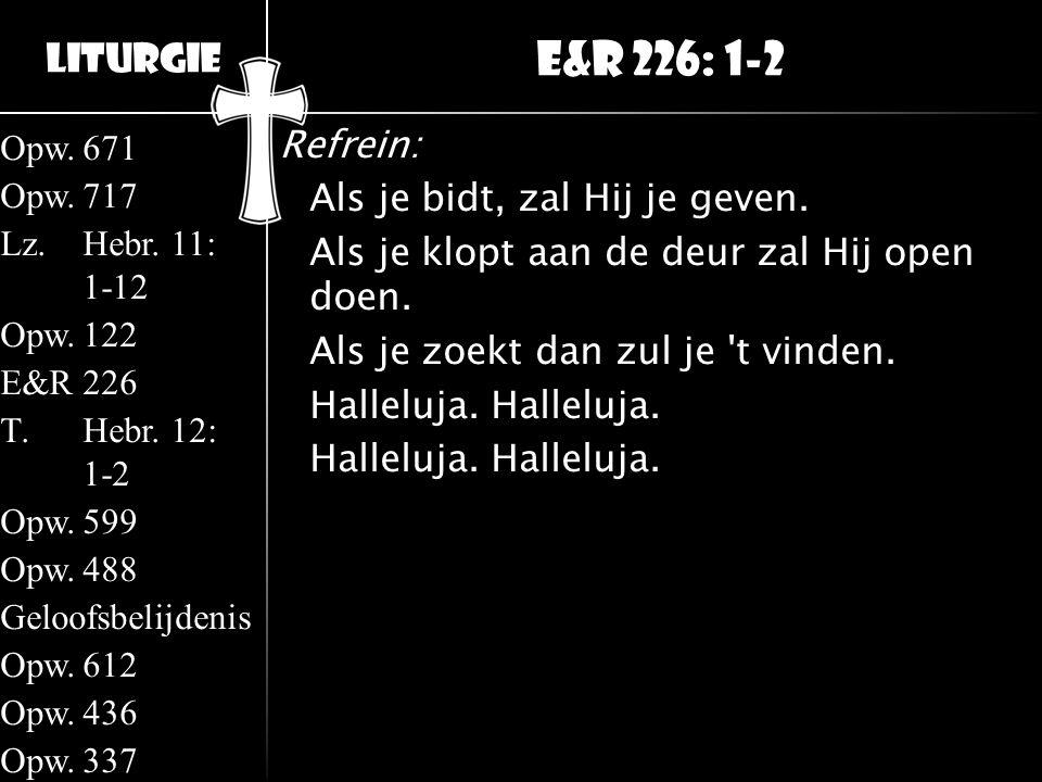 Liturgie Opw.671 Opw.717 Lz.Hebr. 11: 1-12 Opw.122 E&R226 T.Hebr. 12: 1-2 Opw.599 Opw.488 Geloofsbelijdenis Opw.612 Opw.436 Opw.337 Refrein: Als je bi