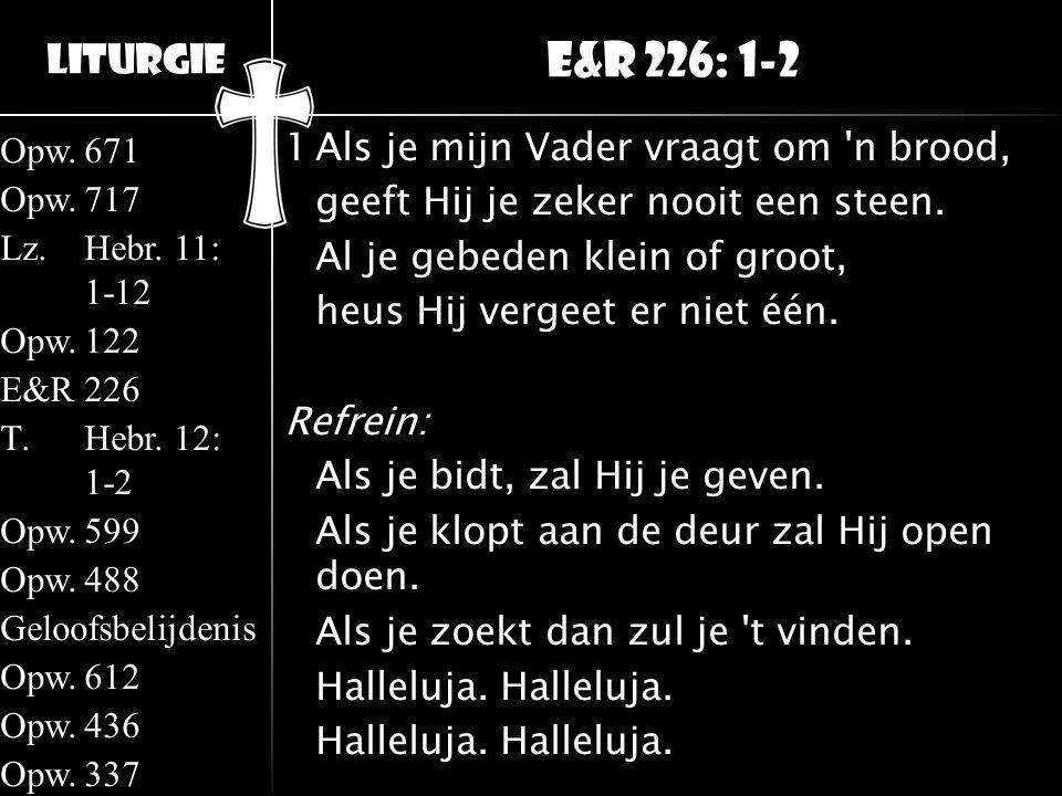 Liturgie Opw.671 Opw.717 Lz.Hebr. 11: 1-12 Opw.122 E&R226 T.Hebr. 12: 1-2 Opw.599 Opw.488 Geloofsbelijdenis Opw.612 Opw.436 Opw.337 1Als je mijn Vader