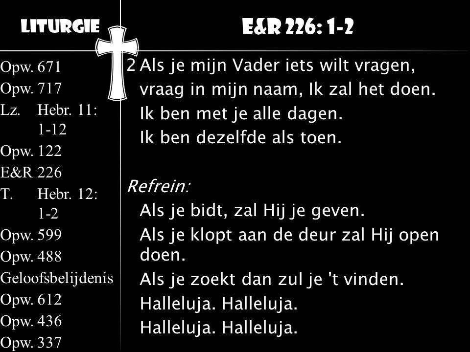 Liturgie Opw.671 Opw.717 Lz.Hebr. 11: 1-12 Opw.122 E&R226 T.Hebr. 12: 1-2 Opw.599 Opw.488 Geloofsbelijdenis Opw.612 Opw.436 Opw.337 2Als je mijn Vader
