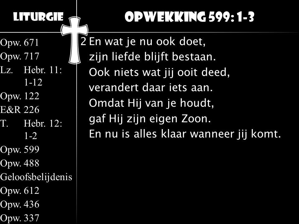 Liturgie Opw.671 Opw.717 Lz.Hebr. 11: 1-12 Opw.122 E&R226 T.Hebr. 12: 1-2 Opw.599 Opw.488 Geloofsbelijdenis Opw.612 Opw.436 Opw.337 2En wat je nu ook