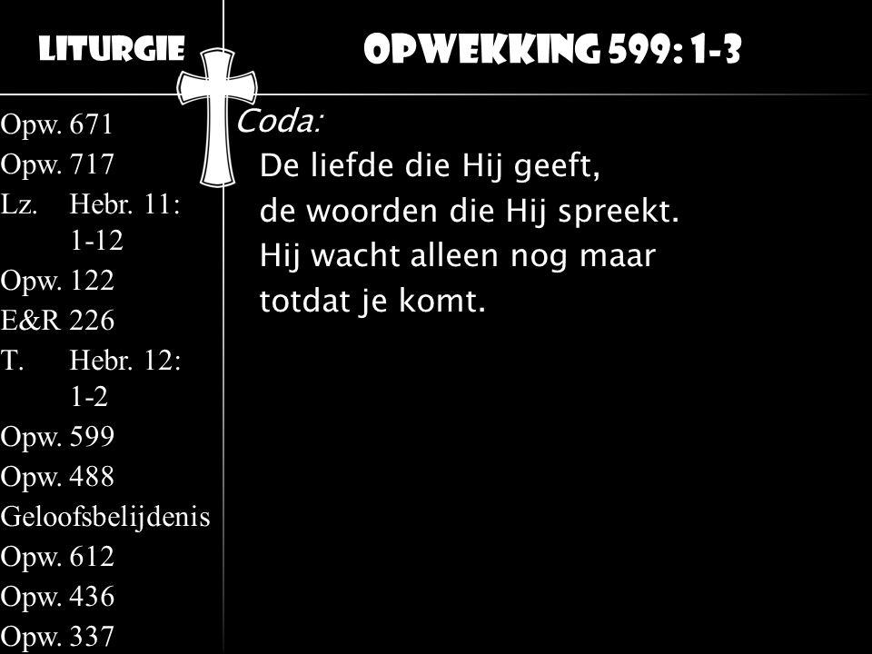 Liturgie Opw.671 Opw.717 Lz.Hebr. 11: 1-12 Opw.122 E&R226 T.Hebr. 12: 1-2 Opw.599 Opw.488 Geloofsbelijdenis Opw.612 Opw.436 Opw.337 Coda: De liefde di