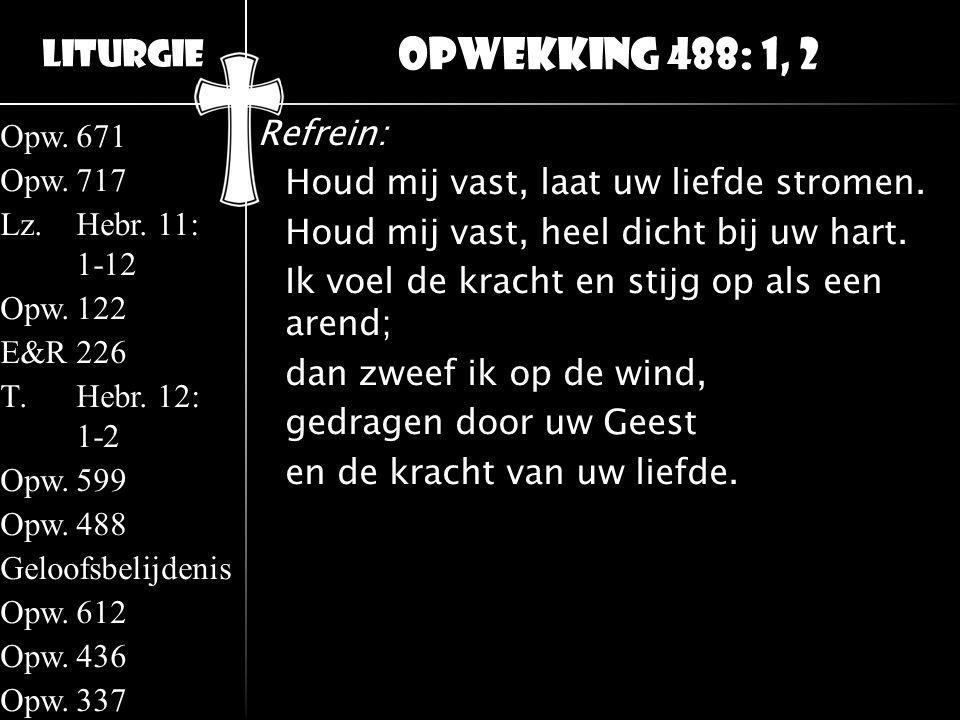 Liturgie Opw.671 Opw.717 Lz.Hebr. 11: 1-12 Opw.122 E&R226 T.Hebr. 12: 1-2 Opw.599 Opw.488 Geloofsbelijdenis Opw.612 Opw.436 Opw.337 Refrein: Houd mij