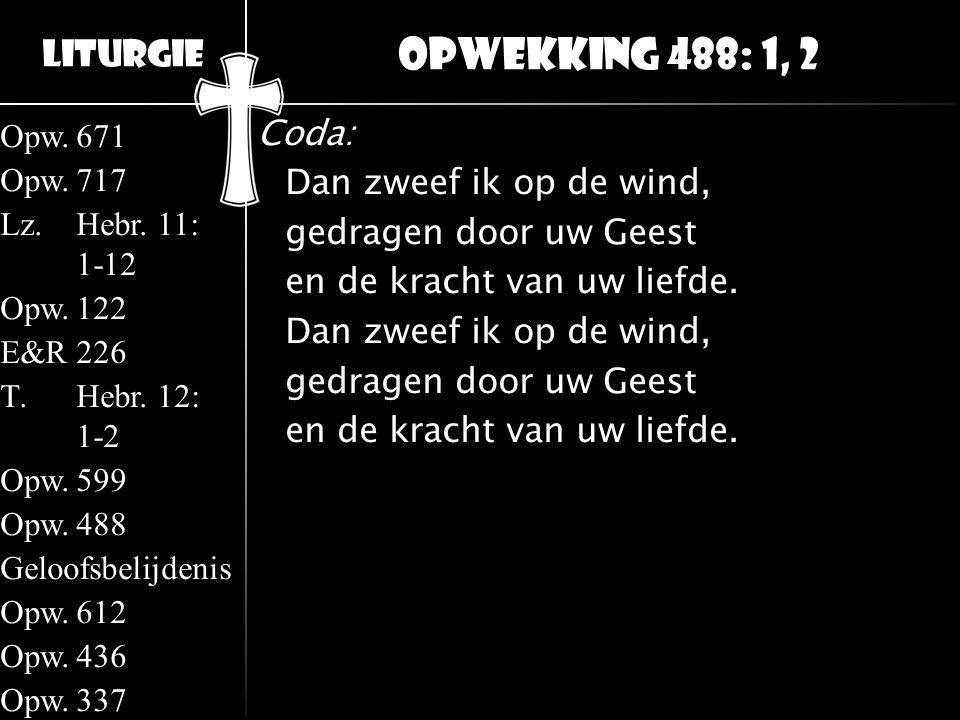 Liturgie Opw.671 Opw.717 Lz.Hebr. 11: 1-12 Opw.122 E&R226 T.Hebr. 12: 1-2 Opw.599 Opw.488 Geloofsbelijdenis Opw.612 Opw.436 Opw.337 Coda: Dan zweef ik