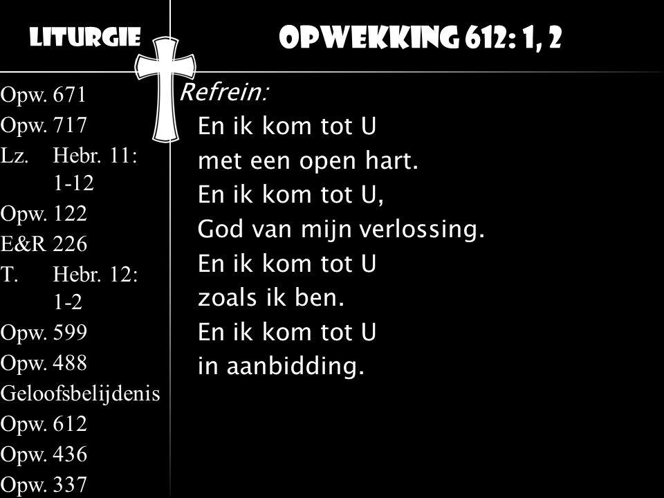 Liturgie Opw.671 Opw.717 Lz.Hebr. 11: 1-12 Opw.122 E&R226 T.Hebr. 12: 1-2 Opw.599 Opw.488 Geloofsbelijdenis Opw.612 Opw.436 Opw.337 Refrein: En ik kom
