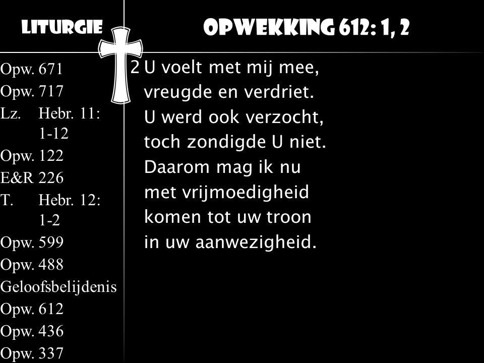 Liturgie Opw.671 Opw.717 Lz.Hebr. 11: 1-12 Opw.122 E&R226 T.Hebr. 12: 1-2 Opw.599 Opw.488 Geloofsbelijdenis Opw.612 Opw.436 Opw.337 2U voelt met mij m