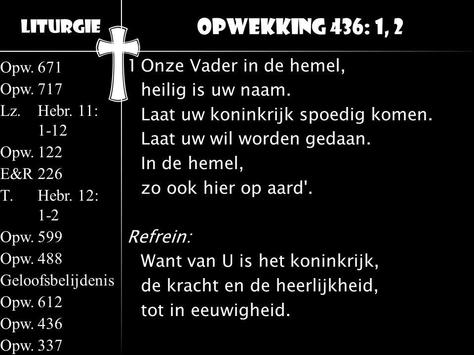 Liturgie Opw.671 Opw.717 Lz.Hebr. 11: 1-12 Opw.122 E&R226 T.Hebr. 12: 1-2 Opw.599 Opw.488 Geloofsbelijdenis Opw.612 Opw.436 Opw.337 1Onze Vader in de