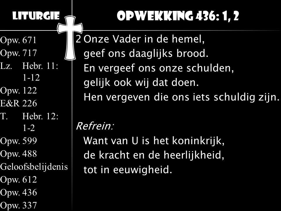 Liturgie Opw.671 Opw.717 Lz.Hebr. 11: 1-12 Opw.122 E&R226 T.Hebr. 12: 1-2 Opw.599 Opw.488 Geloofsbelijdenis Opw.612 Opw.436 Opw.337 2Onze Vader in de